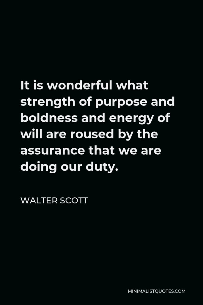 Walter Scott Quote - It is wonderful what strength of purpose and boldness and energy of will are roused by the assurance that we are doing our duty.