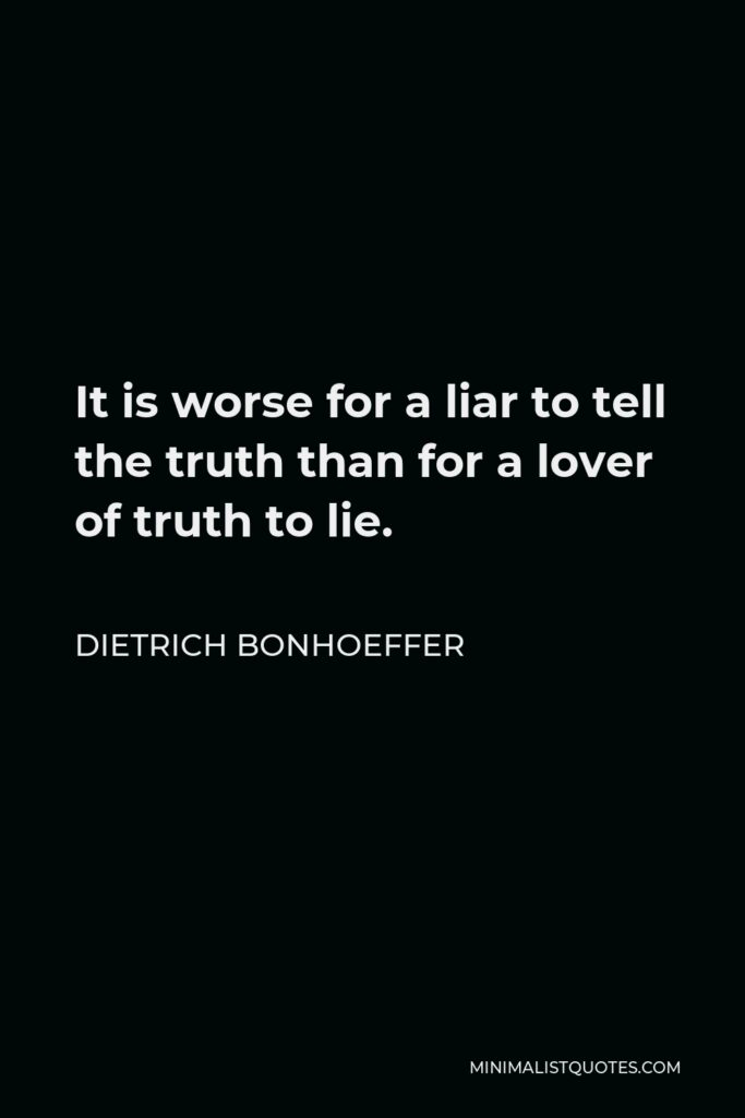 Dietrich Bonhoeffer Quote - It is worse for a liar to tell the truth than for a lover of truth to lie.