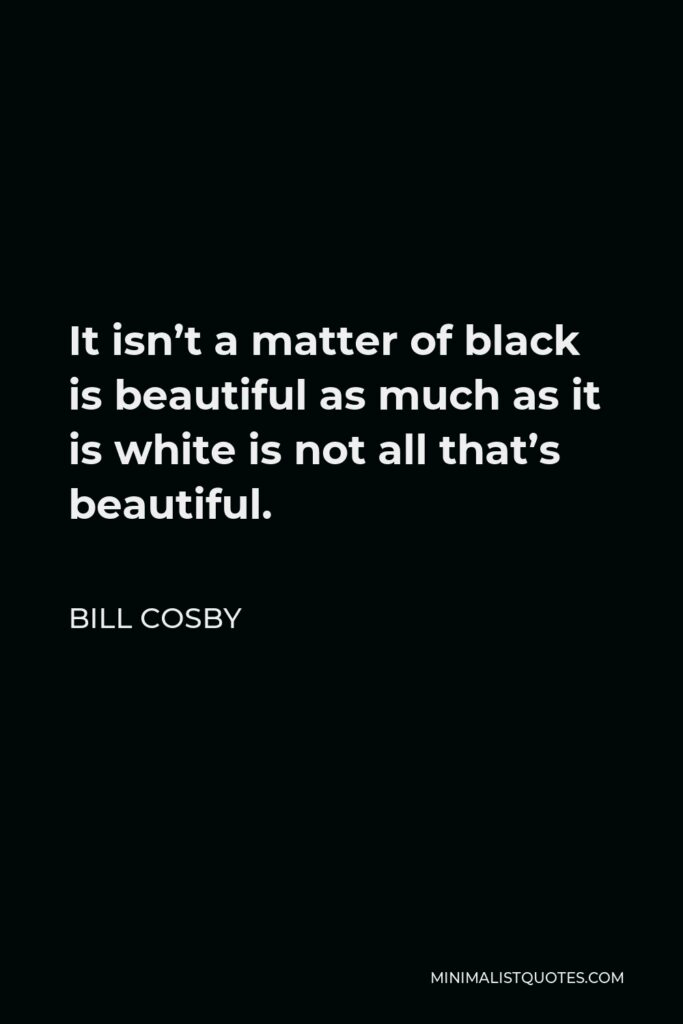 Bill Cosby Quote - It isn't a matter of black is beautiful as much as it is white is not all that's beautiful.