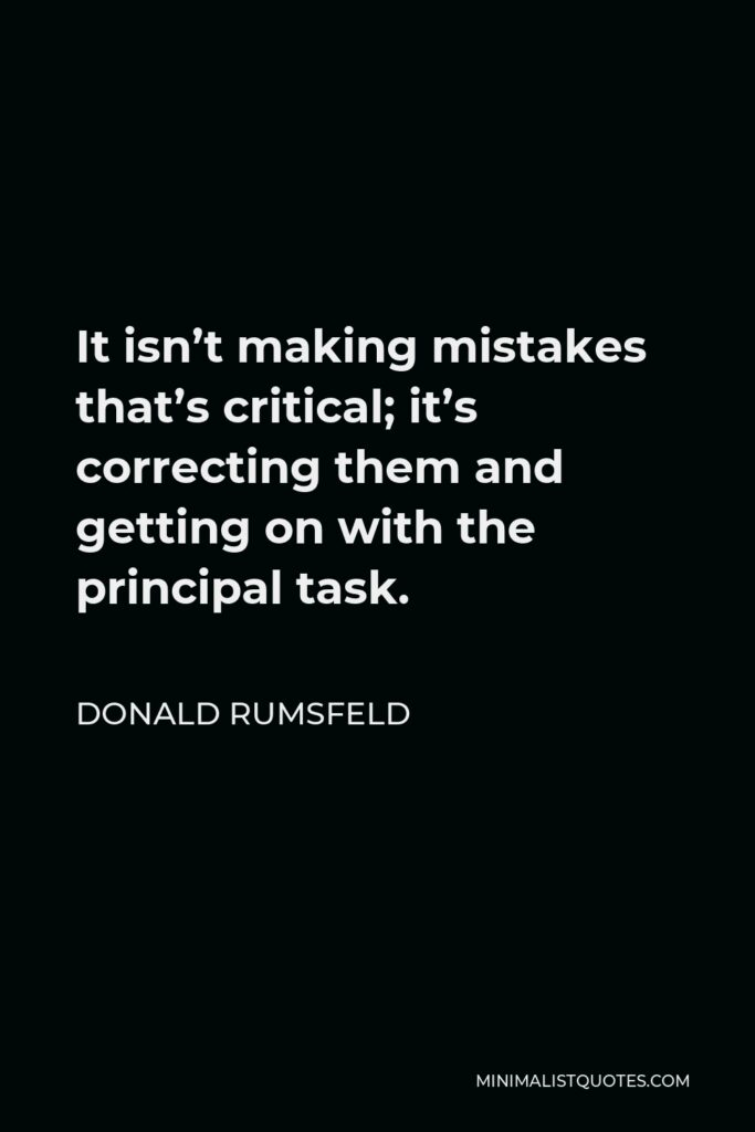 Donald Rumsfeld Quote - It isn't making mistakes that's critical; it's correcting them and getting on with the principal task.