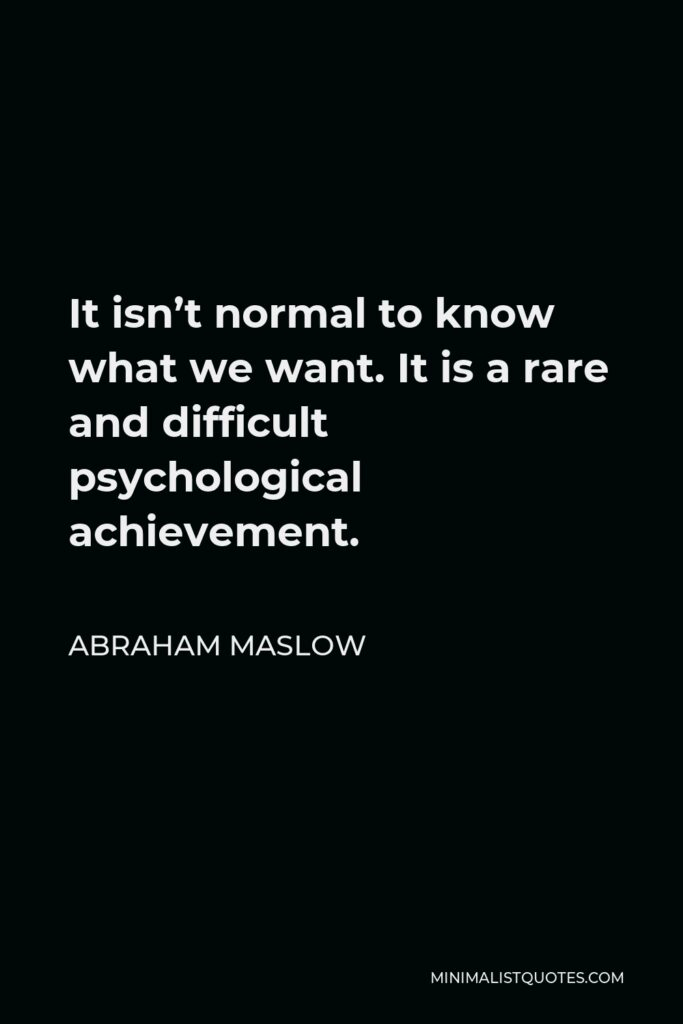 Abraham Maslow Quote - It isn't normal to know what we want. It is a rare and difficult psychological achievement.
