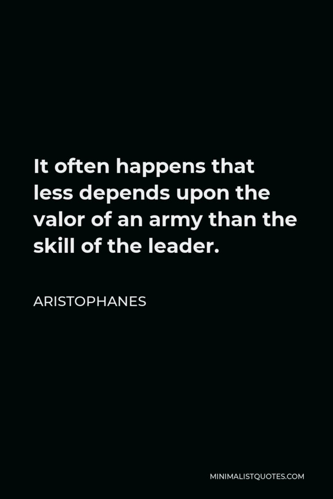 Aristophanes Quote - It often happens that less depends upon the valor of an army than the skill of the leader.