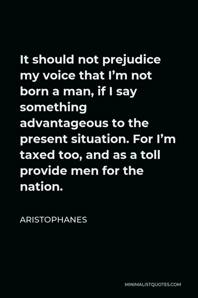 Aristophanes Quote - It should not prejudice my voice that I'm not born a man, if I say something advantageous to the present situation. For I'm taxed too, and as a toll provide men for the nation.