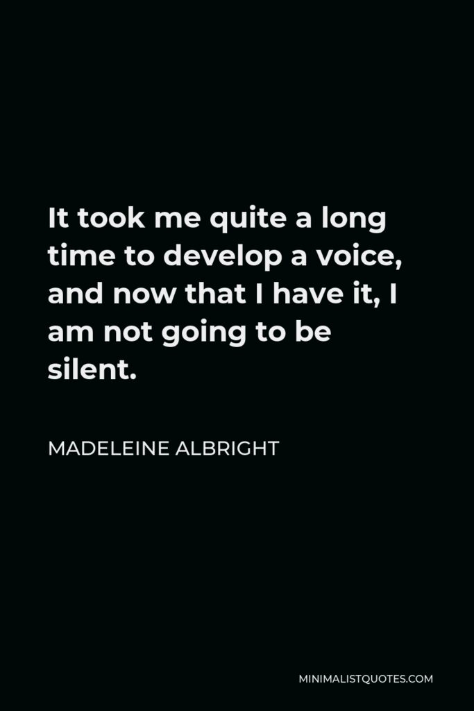 Madeleine Albright Quote - It took me quite a long time to develop a voice, and now that I have it, I am not going to be silent.
