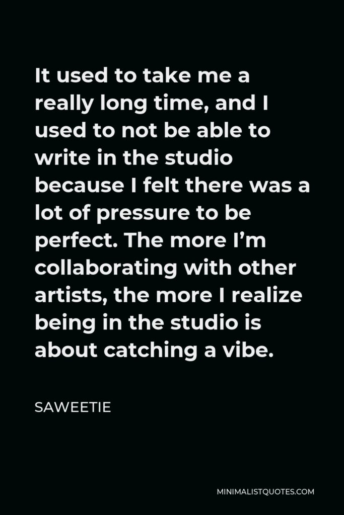 Saweetie Quote - It used to take me a really long time, and I used to not be able to write in the studio because I felt there was a lot of pressure to be perfect. The more I'm collaborating with other artists, the more I realize being in the studio is about catching a vibe.