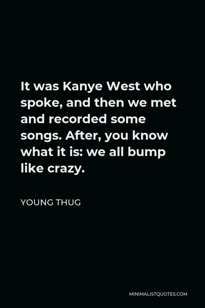 Young Thug Quote - It was Kanye West who spoke, and then we met and recorded some songs. After, you know what it is: we all bump like crazy.