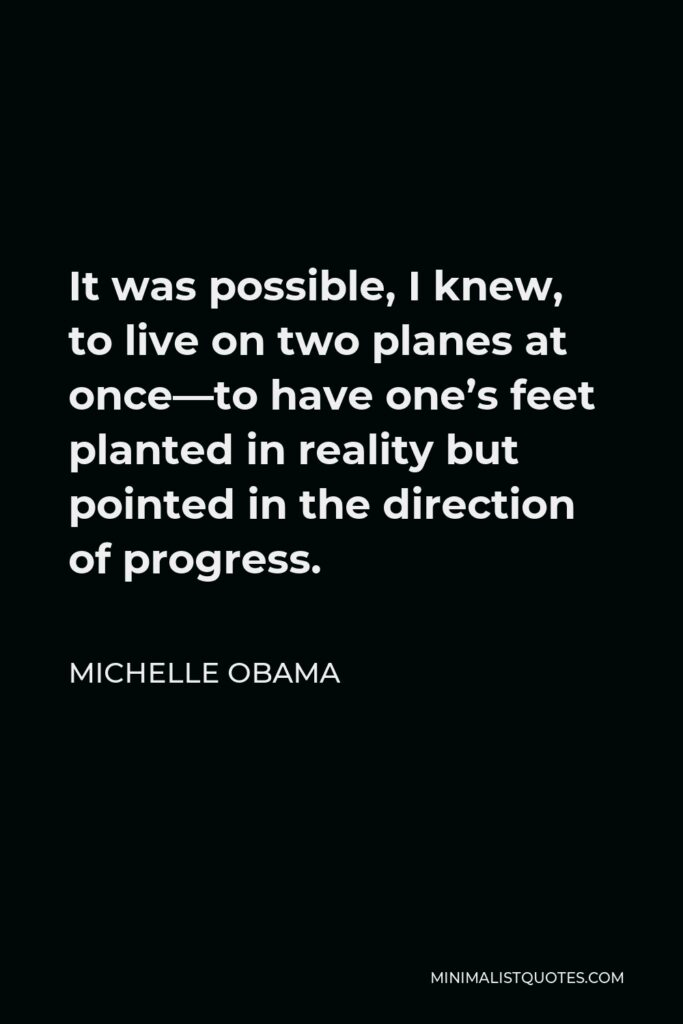 Michelle Obama Quote - It was possible, I knew, to live on two planes at once—to have one's feet planted in reality but pointed in the direction of progress.