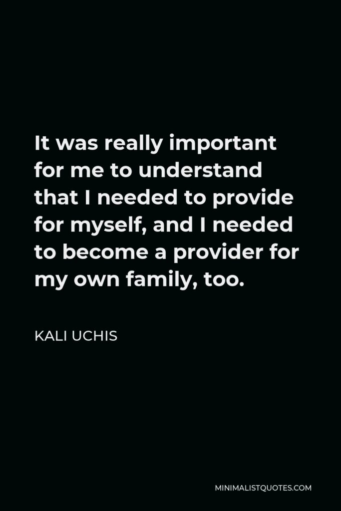 Kali Uchis Quote - It was really important for me to understand that I needed to provide for myself, and I needed to become a provider for my own family, too.