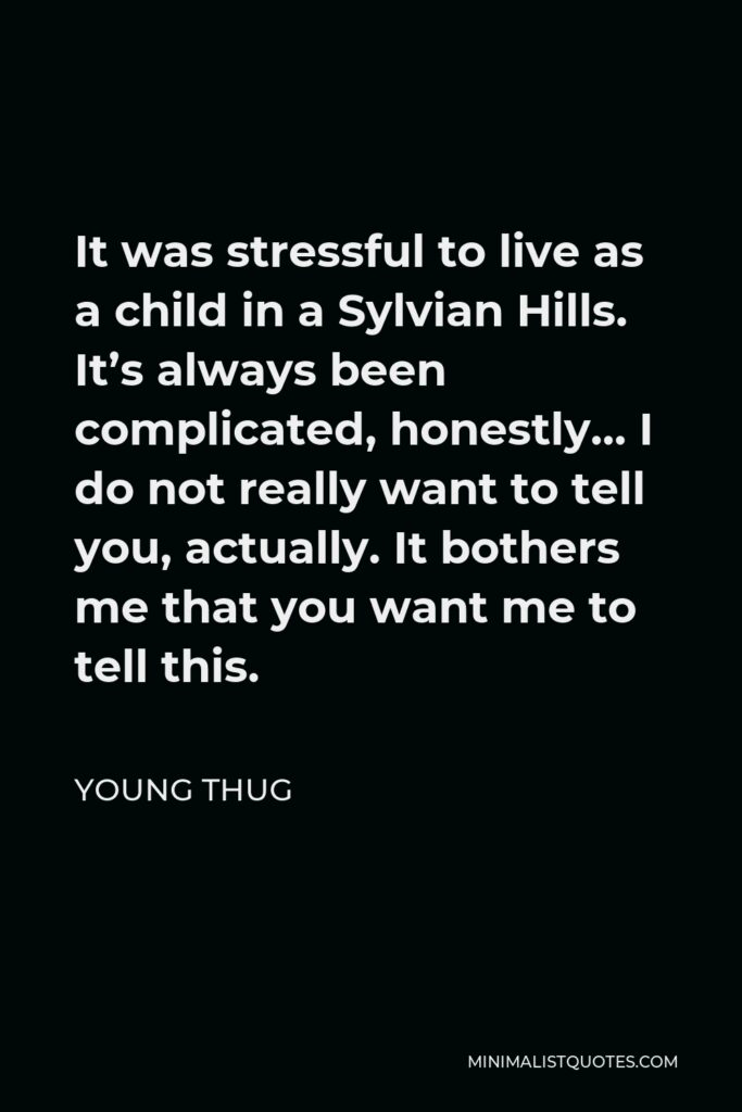Young Thug Quote - It was stressful to live as a child in a Sylvian Hills. It's always been complicated, honestly… I do not really want to tell you, actually. It bothers me that you want me to tell this.