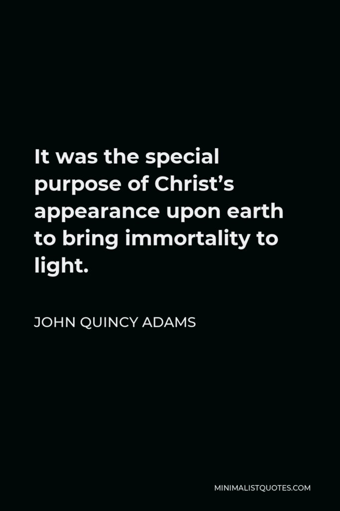 John Quincy Adams Quote - It was the special purpose of Christ's appearance upon earth to bring immortality to light.