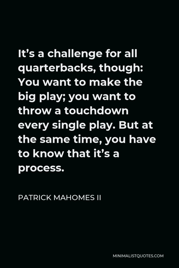 Patrick Mahomes II Quote - It's a challenge for all quarterbacks, though: You want to make the big play; you want to throw a touchdown every single play. But at the same time, you have to know that it's a process.