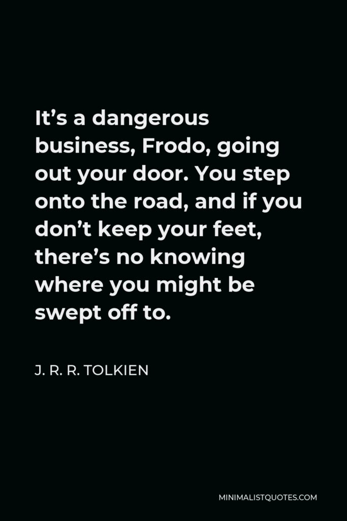 J. R. R. Tolkien Quote - It's a dangerous business, Frodo, going out your door. You step onto the road, and if you don't keep your feet, there's no knowing where you might be swept off to.