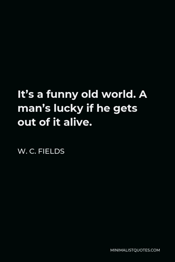 W. C. Fields Quote - It's a funny old world. A man's lucky if he gets out of it alive.