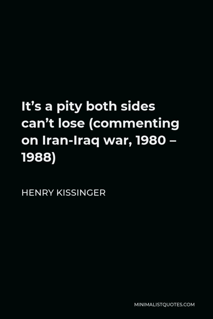 Henry Kissinger Quote - It's a pity both sides can't lose (commenting on Iran-Iraq war, 1980 – 1988)