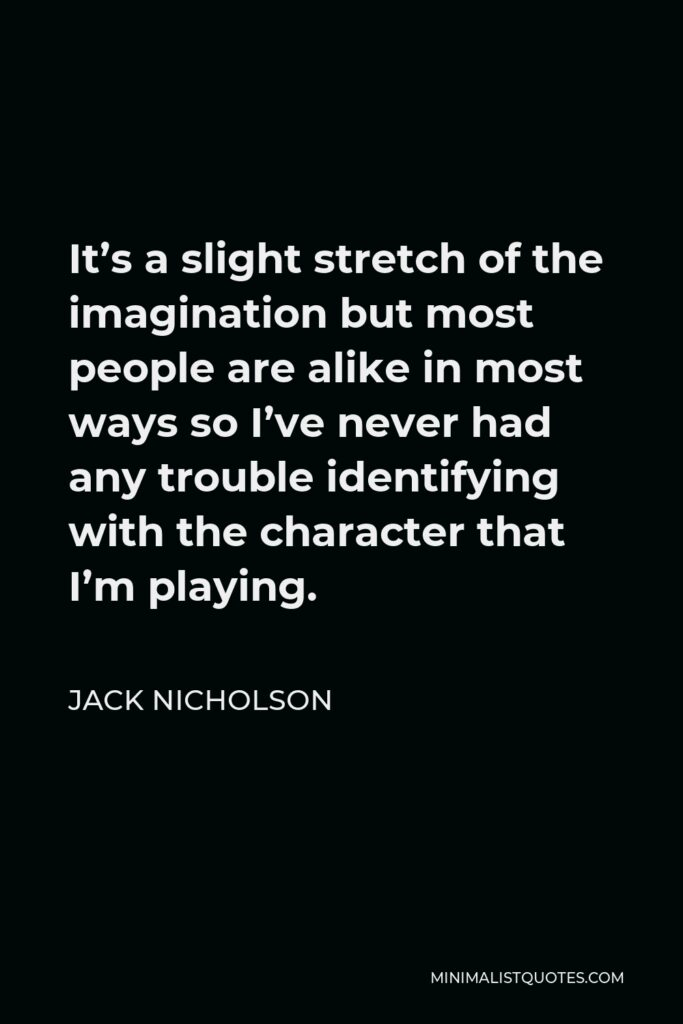 Jack Nicholson Quote - It's a slight stretch of the imagination but most people are alike in most ways so I've never had any trouble identifying with the character that I'm playing.