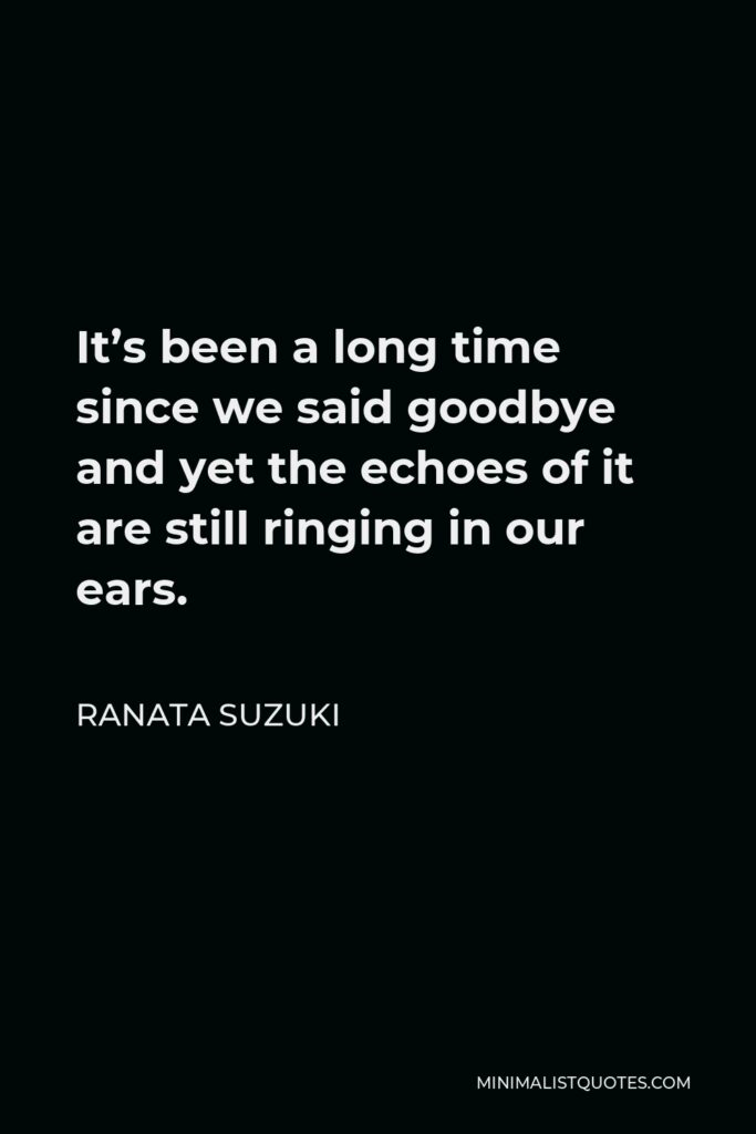 Ranata Suzuki Quote - It's been a long time since we said goodbye and yet the echoes of it are still ringing in our ears.