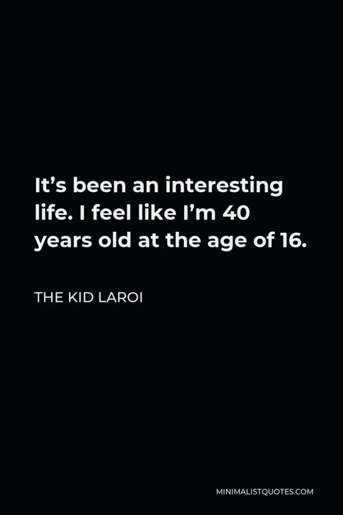 The Kid Laroi Quote - It's been an interesting life. I feel like I'm 40 years old at the age of 16.