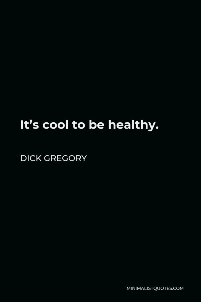 Dick Gregory Quote - It's cool to be healthy.