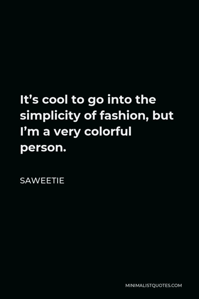 Saweetie Quote - It's cool to go into the simplicity of fashion, but I'm a very colorful person.