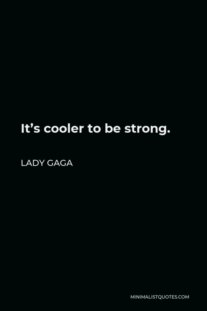 Lady Gaga Quote - It's cooler to be strong.