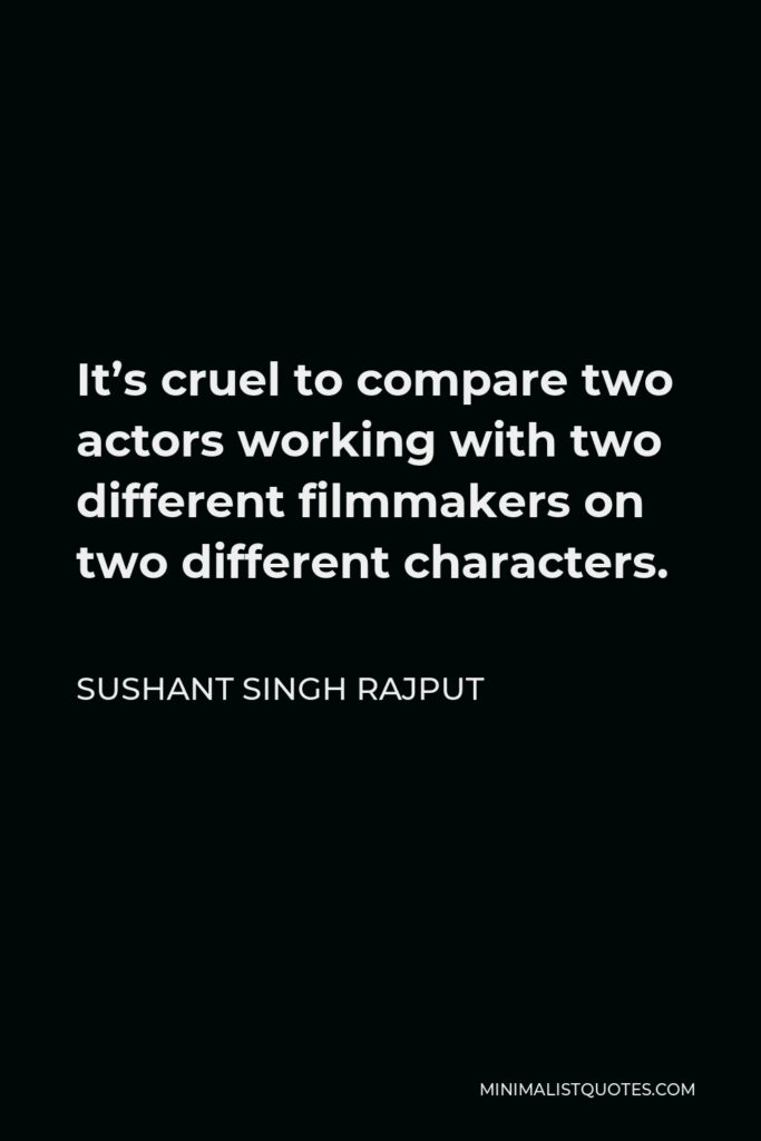 Sushant Singh Rajput Quote - It's cruel to compare two actors working with two different filmmakers on two different characters.