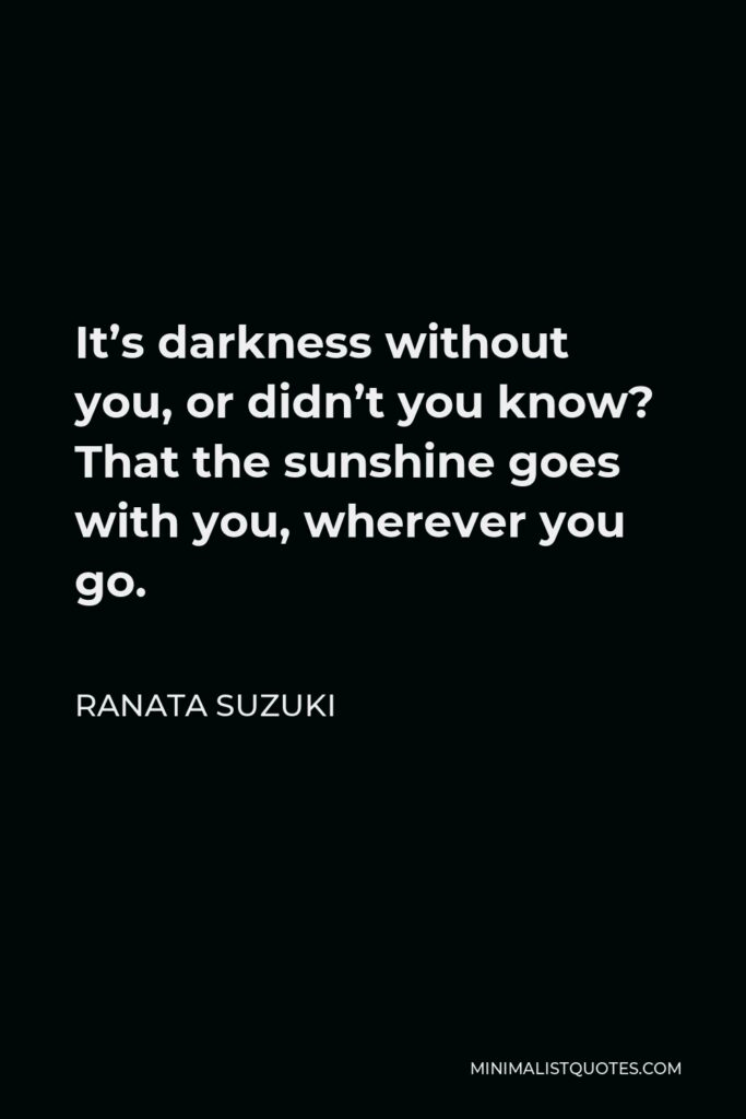 Ranata Suzuki Quote - It's darkness without you, or didn't you know? That the sunshine goes with you, wherever you go.