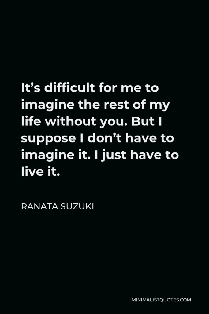 Ranata Suzuki Quote - It's difficult for me to imagine the rest of my life without you. But I suppose I don't have to imagine it. I just have to live it.