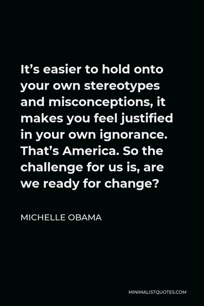 Michelle Obama Quote - It's easier to hold onto your own stereotypes and misconceptions, it makes you feel justified in your own ignorance. That's America. So the challenge for us is, are we ready for change?