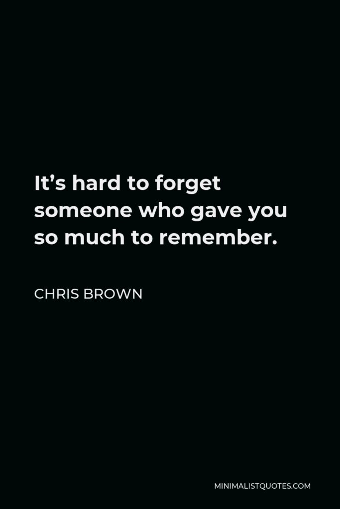 Chris Brown Quote - It's hard to forget someone who gave you so much to remember.
