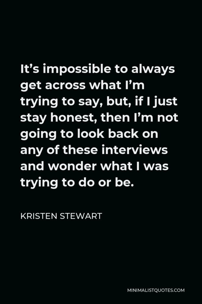 Kristen Stewart Quote - It's impossible to always get across what I'm trying to say, but, if I just stay honest, then I'm not going to look back on any of these interviews and wonder what I was trying to do or be.