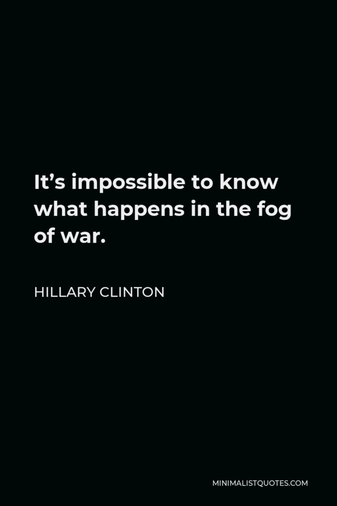 Hillary Clinton Quote - It's impossible to know what happens in the fog of war.