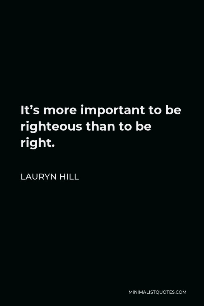 Lauryn Hill Quote - It's more important to be righteous than to be right.
