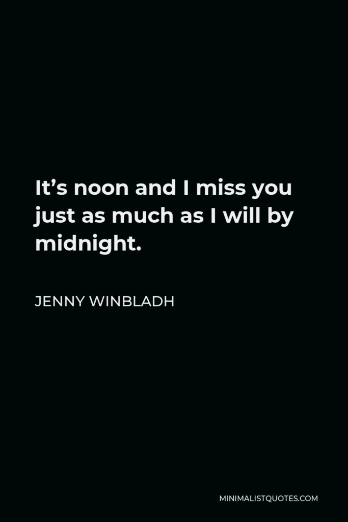 Jenny Winbladh Quote - It's noon and I miss you just as much as I will by midnight.