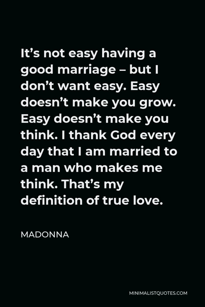 Madonna Quote - It's not easy having a good marriage – but I don't want easy. Easy doesn't make you grow. Easy doesn't make you think. I thank God every day that I am married to a man who makes me think. That's my definition of true love.