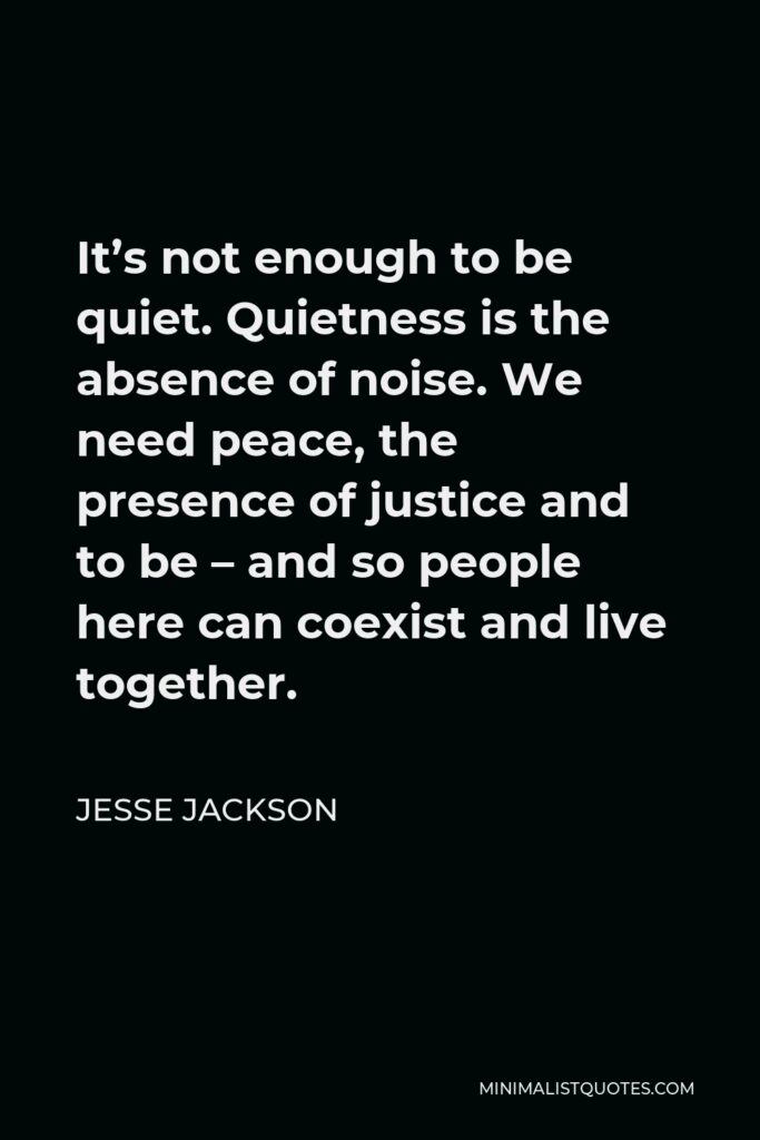 Jesse Jackson Quote - It's not enough to be quiet. Quietness is the absence of noise. We need peace, the presence of justice and to be – and so people here can coexist and live together.