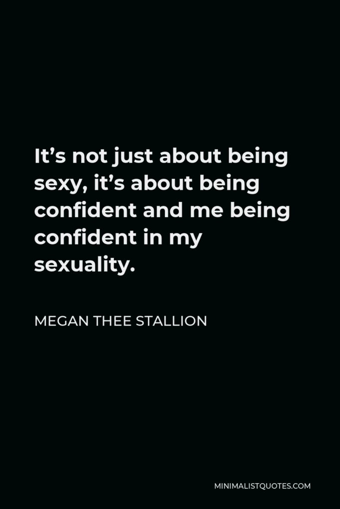 Megan Thee Stallion Quote - It's not just about being sexy, it's about being confident and me being confident in my sexuality.