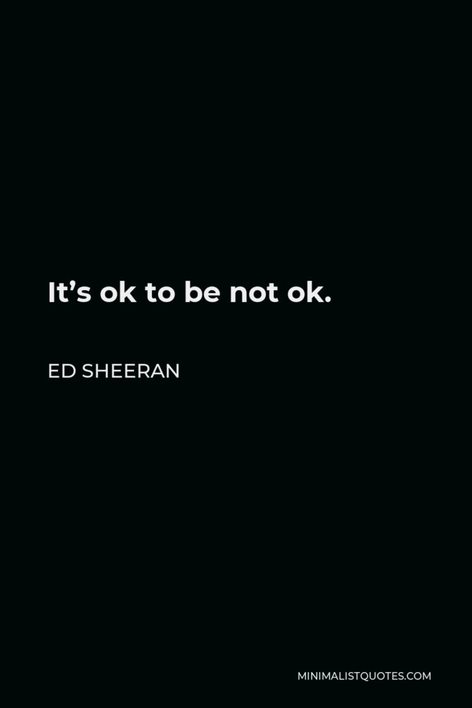 Ed Sheeran Quote - It's ok to be not ok.