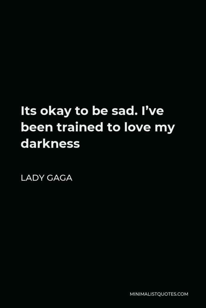 Lady Gaga Quote - Its okay to be sad. I've been trained to love my darkness