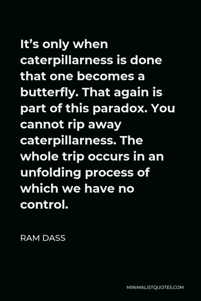 Ram Dass Quote - It's only when caterpillarness is done that one becomes a butterfly. That again is part of this paradox. You cannot rip away caterpillarness. The whole trip occurs in an unfolding process of which we have no control.