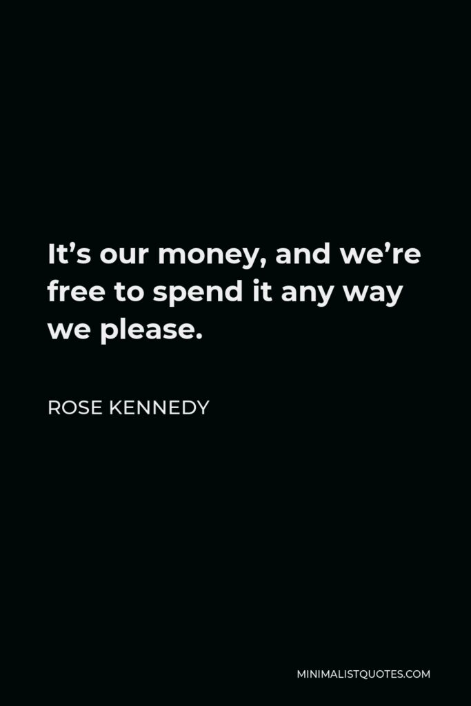 Rose Kennedy Quote - It's our money, and we're free to spend it any way we please.