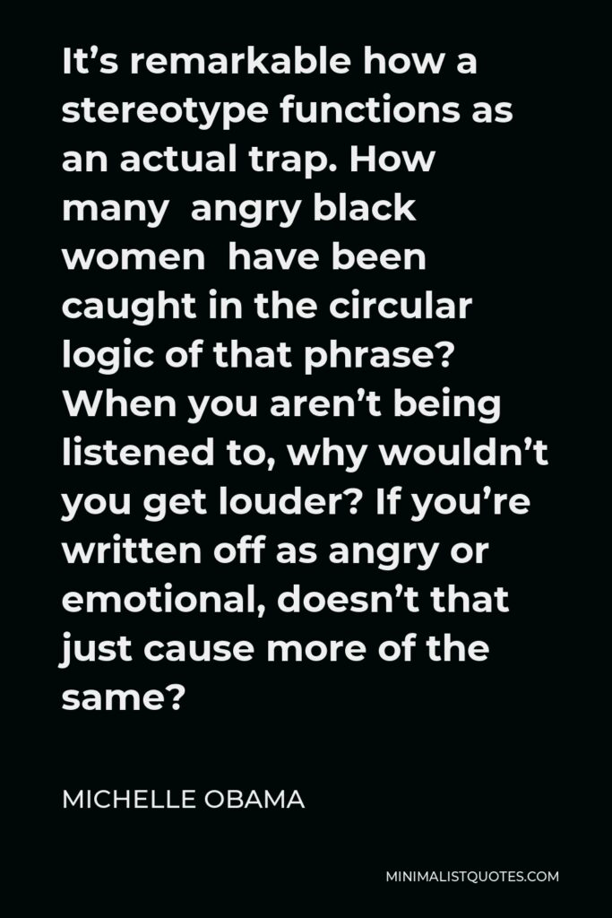 Michelle Obama Quote - It's remarkable how a stereotype functions as an actual trap. How many angry black women have been caught in the circular logic of that phrase? When you aren't being listened to, why wouldn't you get louder? If you're written off as angry or emotional, doesn't that just cause more of the same?