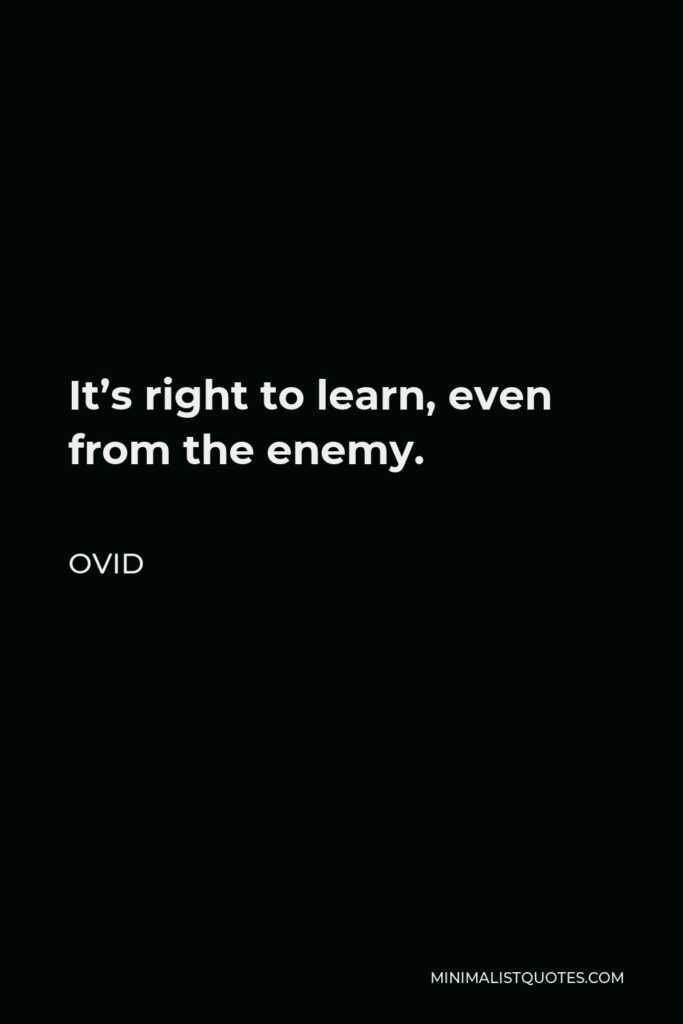 Ovid Quote - It's right to learn, even from the enemy.