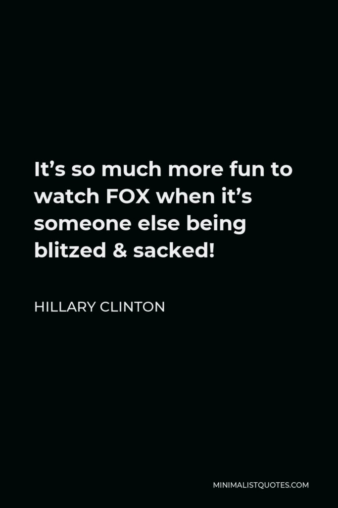 Hillary Clinton Quote - It's so much more fun to watch FOX when it's someone else being blitzed & sacked!