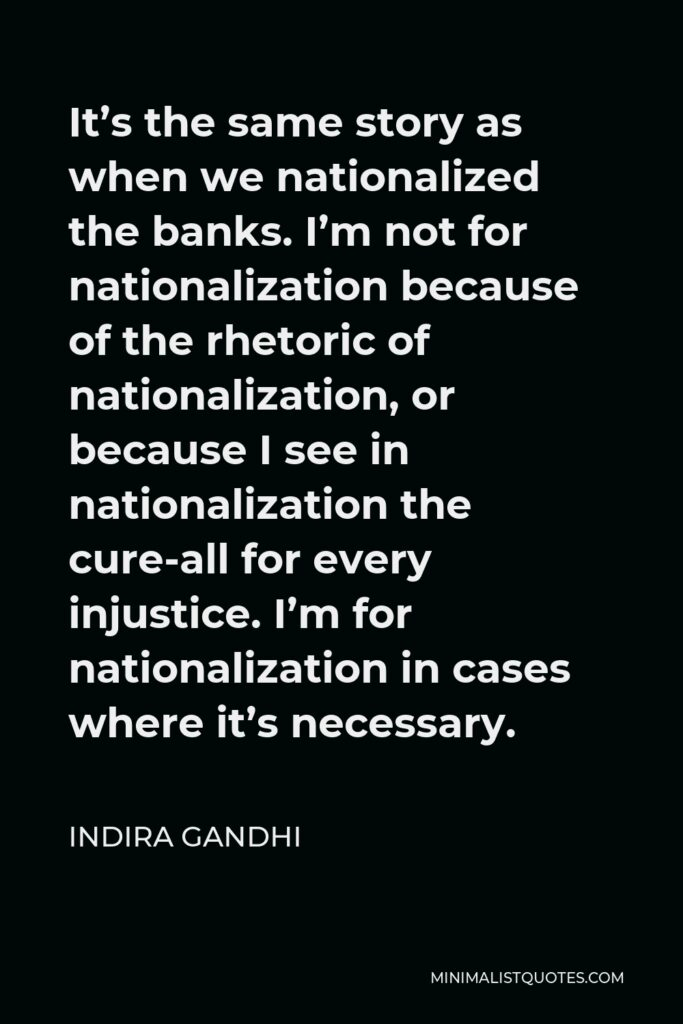 Indira Gandhi Quote - It's the same story as when we nationalized the banks. I'm not for nationalization because of the rhetoric of nationalization, or because I see in nationalization the cure-all for every injustice. I'm for nationalization in cases where it's necessary.