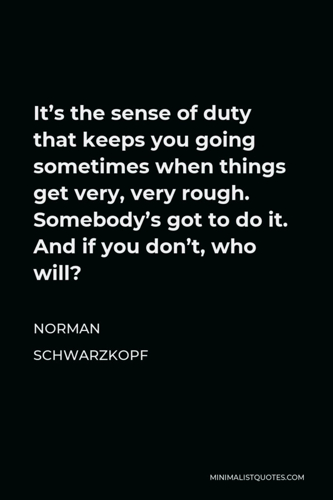Norman Schwarzkopf Quote - It's the sense of duty that keeps you going sometimes when things get very, very rough. Somebody's got to do it. And if you don't, who will?