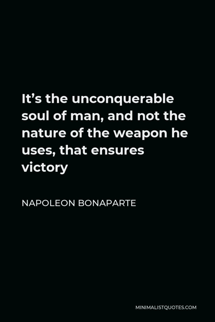Napoleon Bonaparte Quote - It's the unconquerable soul of man, and not the nature of the weapon he uses, that ensures victory
