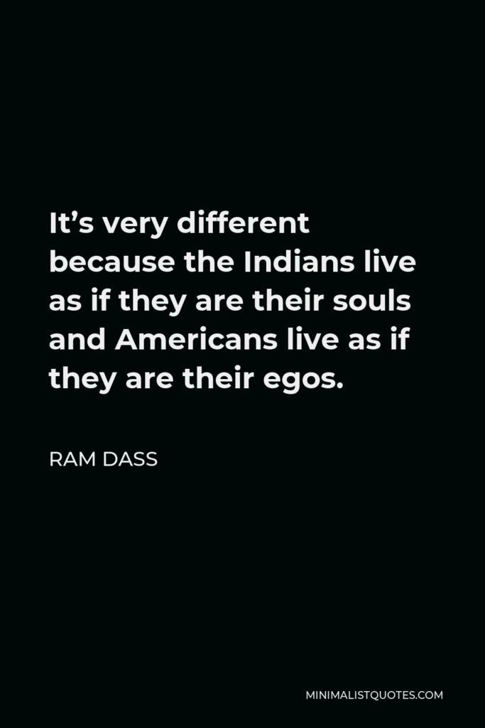 Ram Dass Quote - It's very different because the Indians live as if they are their souls and Americans live as if they are their egos.