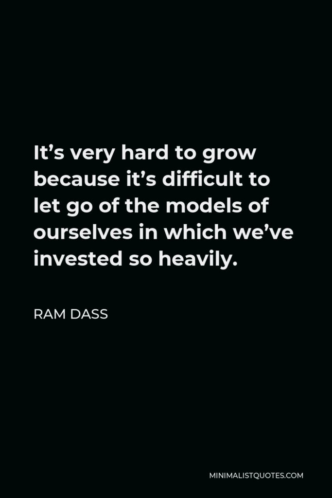 Ram Dass Quote - It's very hard to grow because it's difficult to let go of the models of ourselves in which we've invested so heavily.