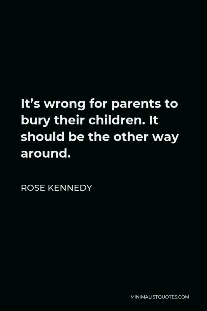 Rose Kennedy Quote - It's wrong for parents to bury their children. It should be the other way around.