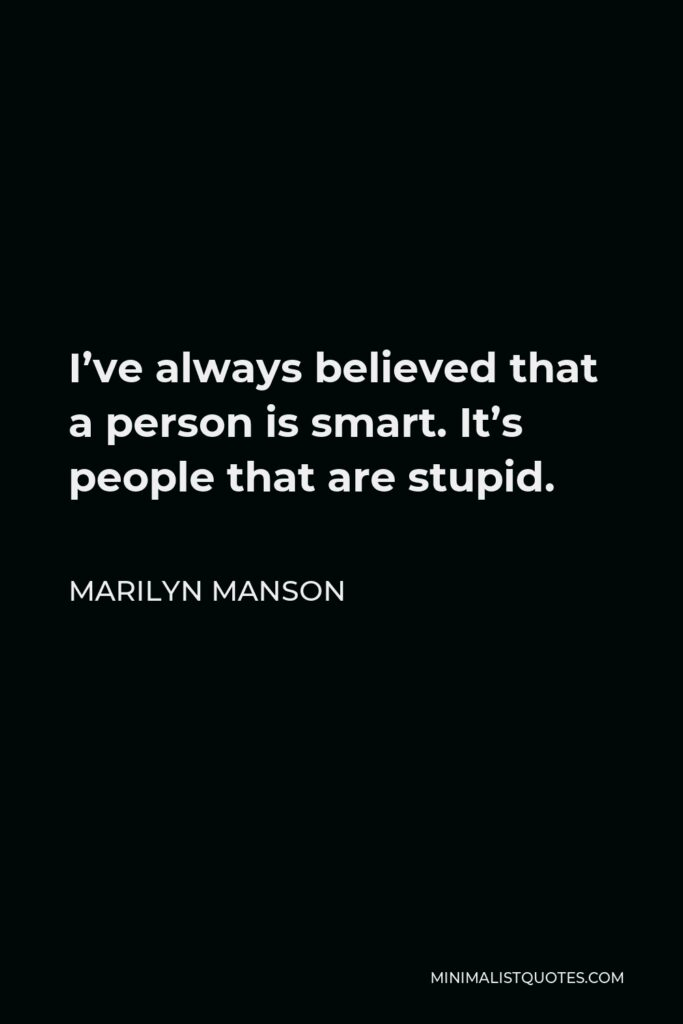 Marilyn Manson Quote - I've always believed that a person is smart. It's people that are stupid.